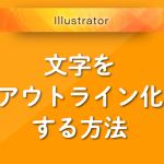 Illustratorで文字をアウトライン化する方法(初心者向け)